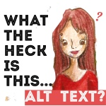 """Illustration of a girl with bright eyes wearing a red shirt. Words next to her say, """"What the heck is Alt Text?"""""""
