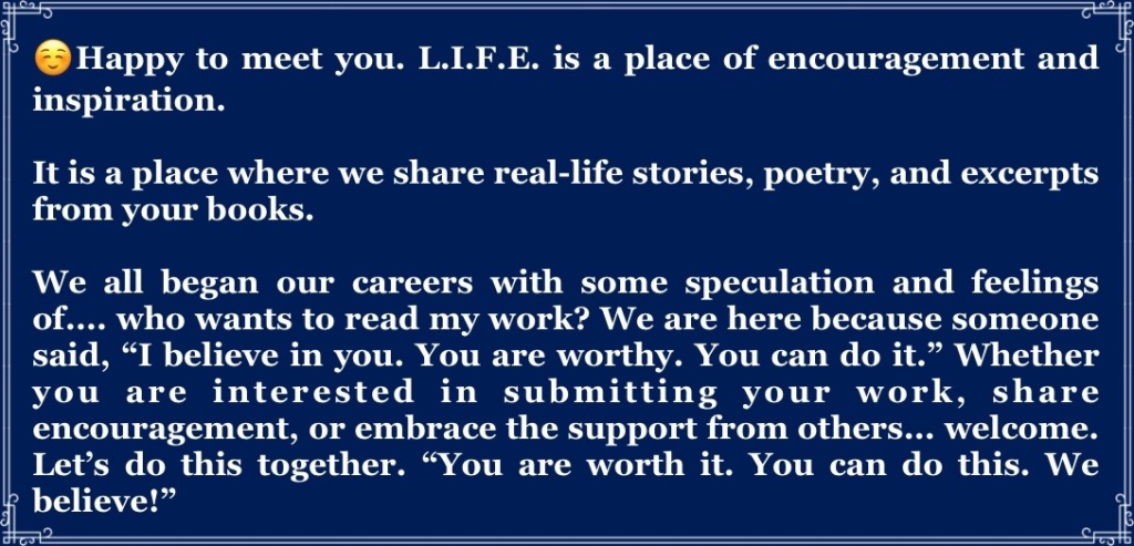 """☺️Happy to meet you. L.I.F.E. is a place of encouragement and inspiration.   It is a place where we share real-life stories, poetry, and excerpts from your books.   We all began our careers with some speculation and feelings of.... who wants to read my work? We are here because someone said, """"I believe in you. You are worthy. You can do it."""" Whether you are interested in submitting your work, share encouragement, or embrace the support from others... welcome. Let's do this together. """"You are worth it. You can do this. We believe!"""""""